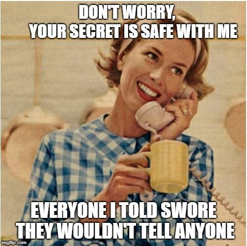 DON'T WORRY, YOUR SECRET IS SAFE WITH ME; EVERYONE I TOLD SWORE THEY WOULDN'T TELL ANYONE meme