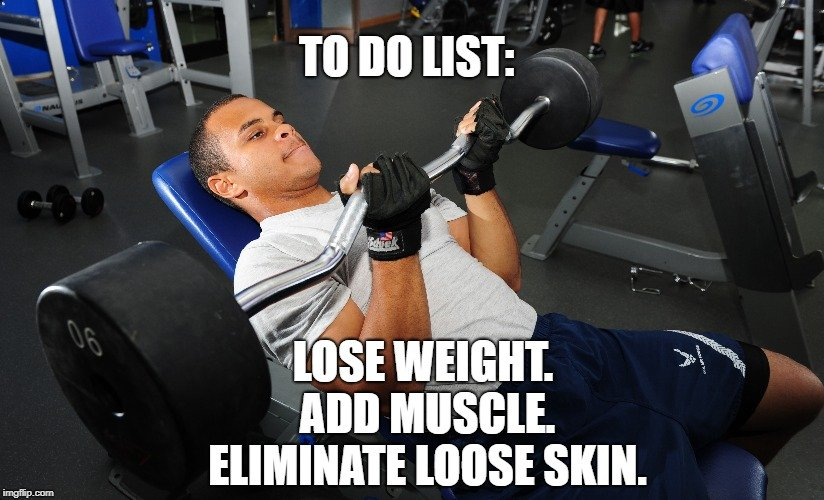 Lose weight. Add muscle. Eliminate loose skin meme