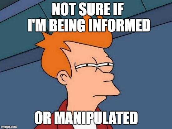NOT SURE IF I'M BEING INFORMED; OR MANIPULATED
