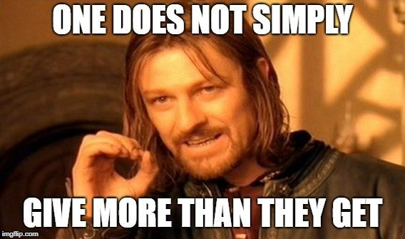 ONE DOES NOT SIMPLY; GIVE MORE THAN THEY GET meme