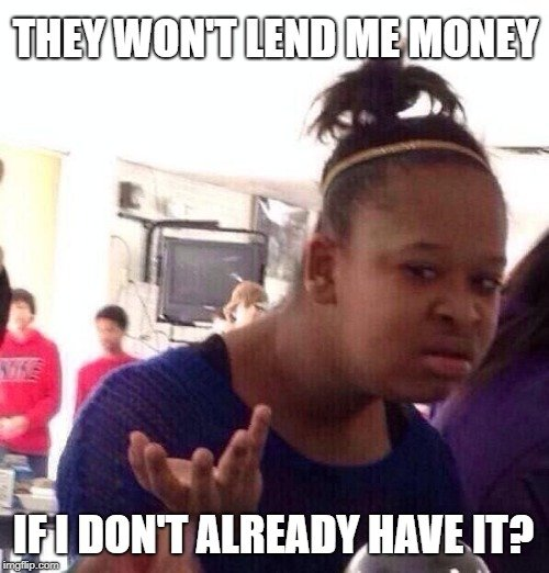 THEY WON'T LEND ME MONEY; IF I DON'T ALREADY HAVE IT meme