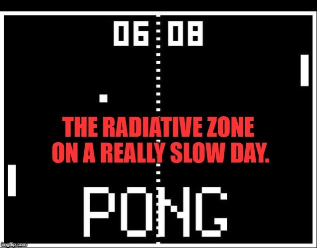 The Radiative Zone on a really slow day. meme