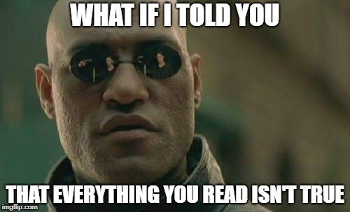 WHAT IF I TOLD YOU; THAT EVERYTHING YOU READ ISN'T TRUE meme
