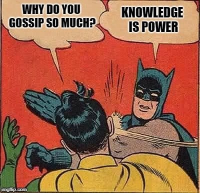 WHY DO YOU GOSSIP SO MUC KNOWLEDGE IS POWER meme