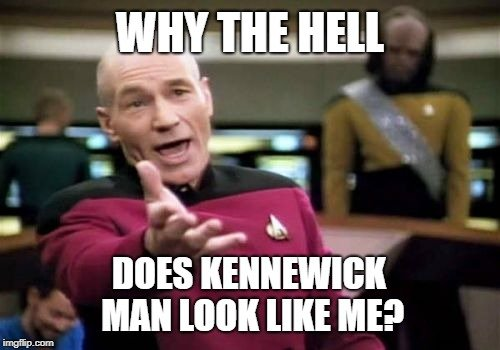 WHY THE HELL; DOES KENNEWICK MAN LOOK LIKE ME meme