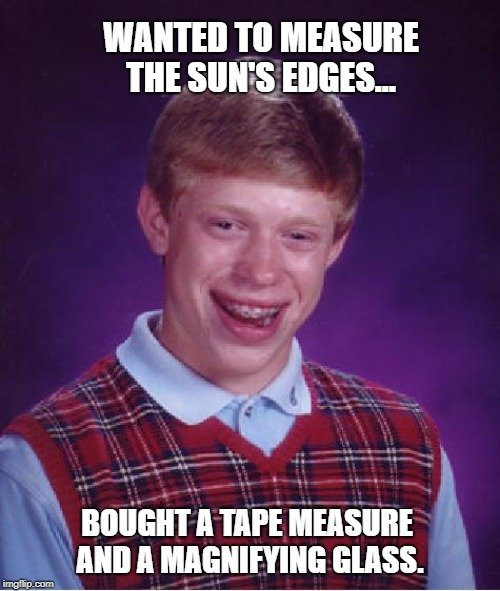 Wanted to measure the sun's edges... meme