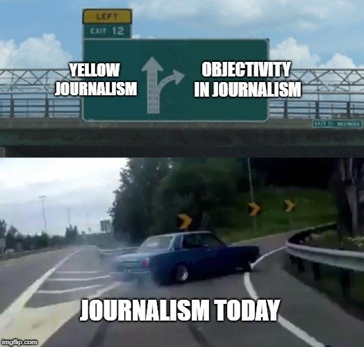 YELLOW JOURNALISM; OBJECTIVITY IN JOURNALISM; JOURNALISM TODAY meme