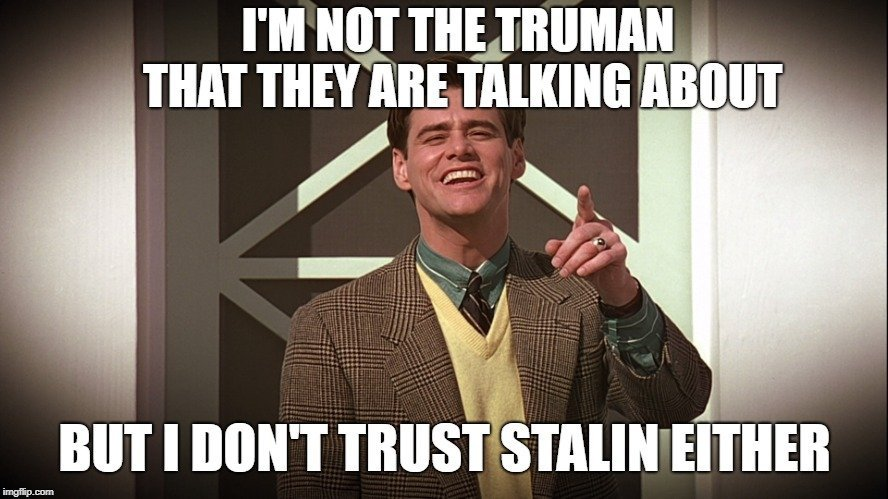 I'M NOT THE TRUMAN THAT THEY ARE TALKING ABOUT; BUT I DON'T TRUST STALIN EITHER meme