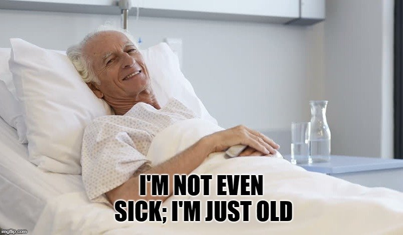 I'm not even sick; I'm just old meme