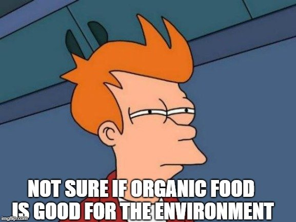 NOT SURE IF ORGANIC FOOD IS GOOD FOR THE ENVIRONMENT meme