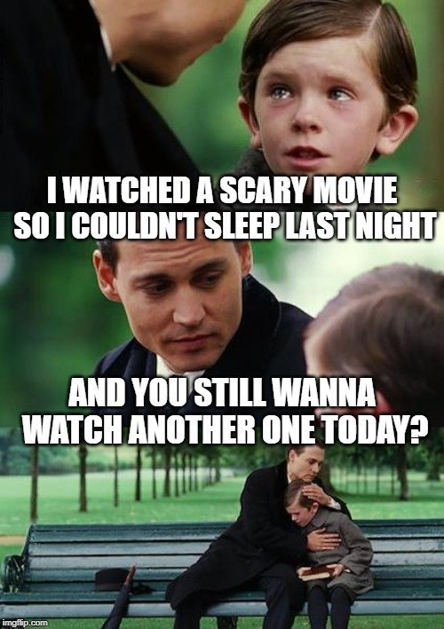 I WATCHED A SCARY MOVIE SO I COULDN'T SLEEP LAST NIGHT; AND YOU STILL WANNA WATCH ANOTHER ONE TODAY meme