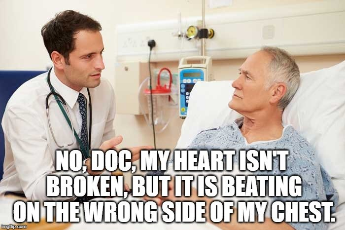 No, Doc, my heart isn't broken, but it is beating on the wrong side of my chest meme