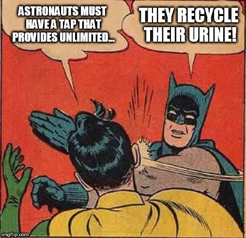 ASTRONAUTS MUST HAVE A TAP THAT PROVIDES UNLIMITED... THEY RECYCLE THEIR URINE meme
