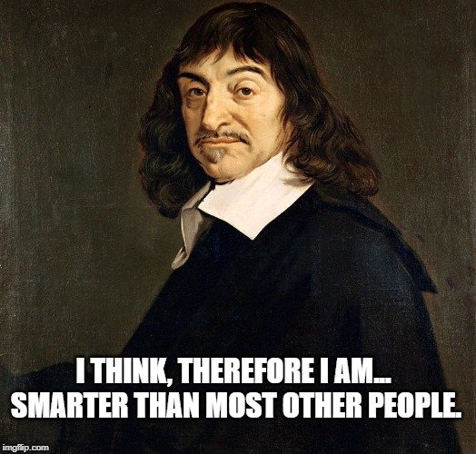 I think, therefore I am... smarter than most other people. meme