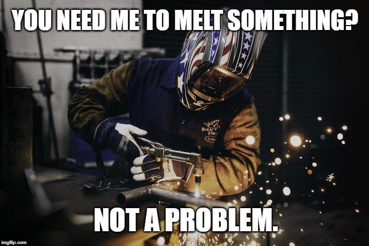 You need me to melt something meme