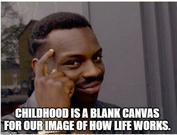 Childhood is a blank canvas for our image of how life works meme