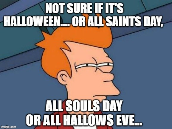 Not sure if it's Halloween.... or All Saints Day meme