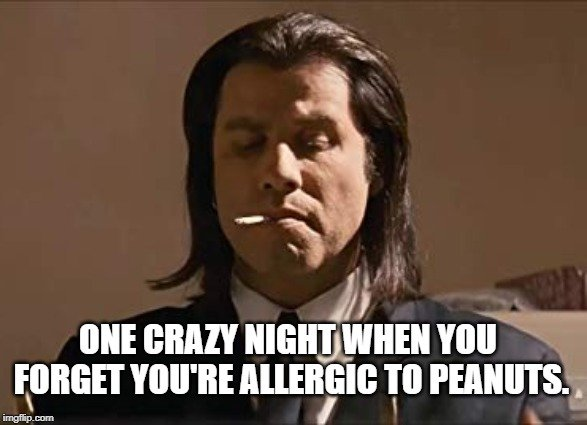 One crazy night when you forget you're allergic to peanuts. meme