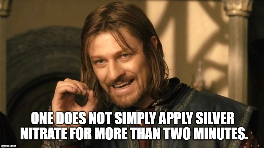 One does not simply apply silver nitrate for more than two minutes. meme
