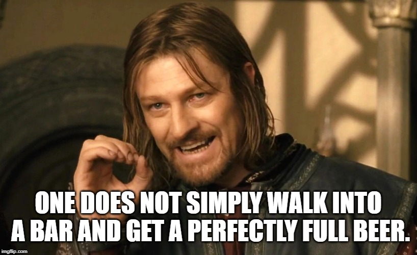 One does not simply walk into a bar and get a perfectly full beer meme