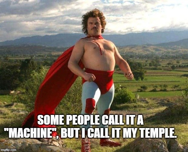 Some people call it a machine but I call it my temple. meme