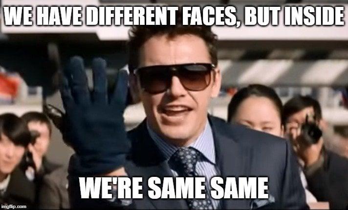WE HAVE DIFFERENT FACES, BUT INSIDE; WE'RE SAME SAME meme