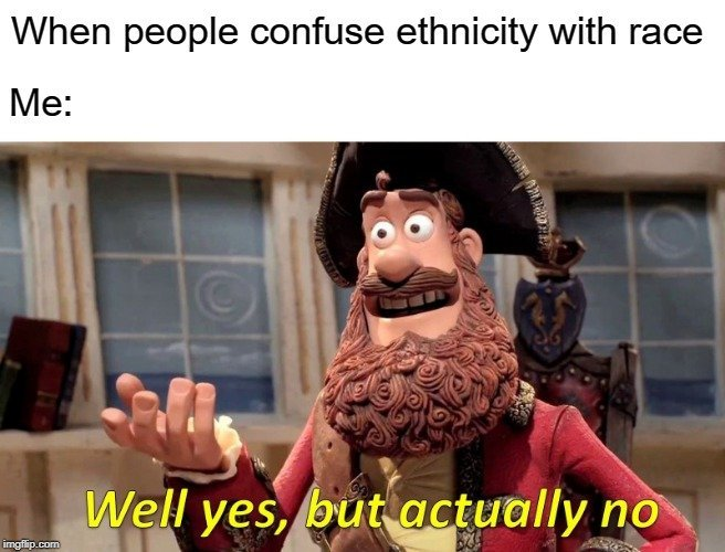 When people confuse ethnicity with race; Me meme