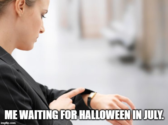 me waiting for Halloween in July meme