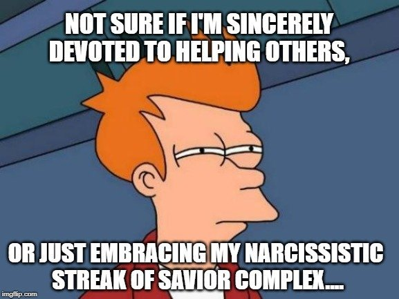 or just embracing my narcissistic streak of savior complex.... meme