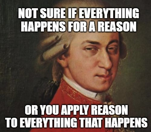 NOT SURE IF EVERYTHING HAPPENS FOR A REASON; OR YOU APPLY REASON TO EVERYTHING THAT HAPPENS