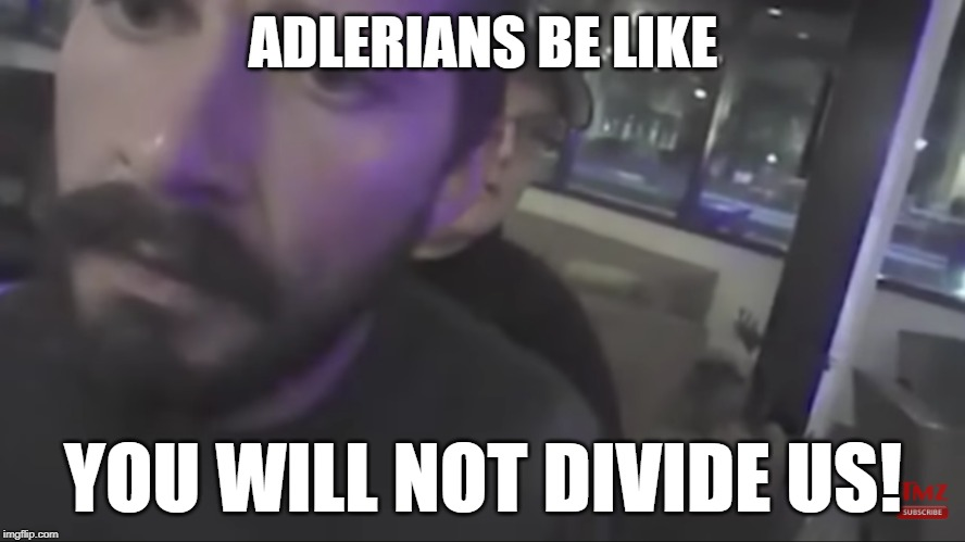 ADLERIANS BE LIKE; YOU WILL NOT DIVIDE US!