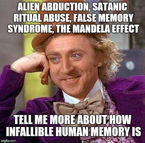 ALIEN ABDUCTION, SATANIC RITUAL ABUSE, FALSE MEMORY SYNDROME, THE MANDELA EFFECT; TELL ME MORE ABOUT HOW INFALLIBLE HUMAN MEMORY IS