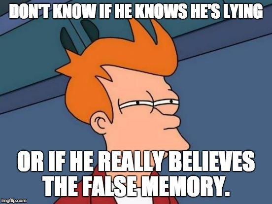 DON'T KNOW IF HE KNOWS HE'S LYING OR IF HE REALLY BELIEVES THE FALSE MEMORY meme