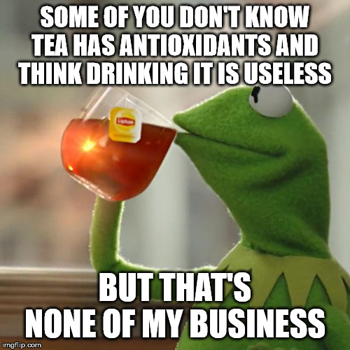 SOME OF YOU DON'T KNOW TEA HAS ANTIOXIDANTS AND THINK DRINKING IT IS USELESS; BUT THAT'S NONE OF MY BUSINESS meme