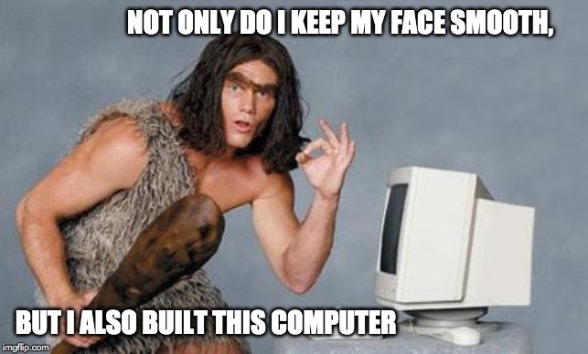 not only do i keep my face smooth but i also built this computer meme