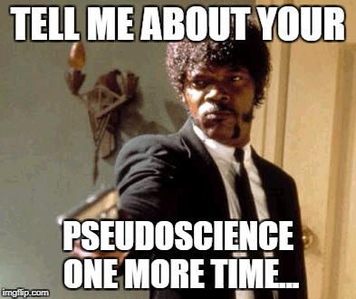 TELL ME ABOUT YOUR; PSEUDOSCIENCE ONE MORE TIME...