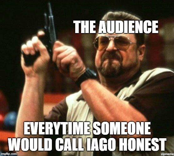THE AUDIENCE; EVERYTIME SOMEONE WOULD CALL IAGO HONEST