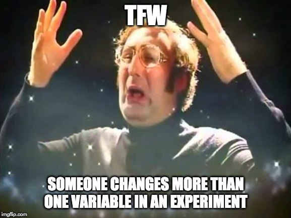 TFW someone changes more than one variable in enexperiment meme