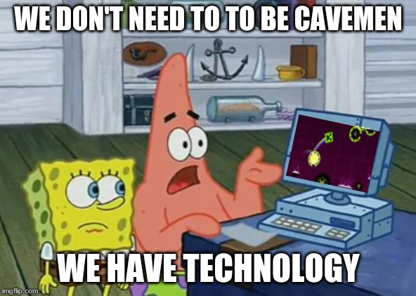 WE DON'T NEED TO TO BE CAVEMEN; WE HAVE TECHNOLOGY