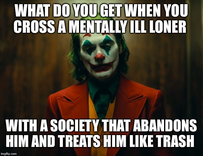WHAT DO YOU GET WHEN YOU CROSS A MENTALLY ILL LONER; WITH A SOCIETY THAT ABANDONS HIM AND TREATS HIM LIKE TRASH