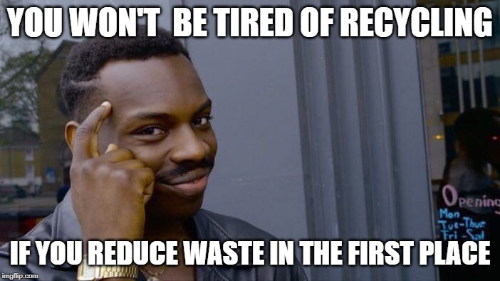 YOU WON'T BE TIRED OF RECYCLING; IF YOU REDUCE WASTE IN THE FIRST PLACE