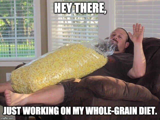 hey there, just working on my whole- grain diet meme