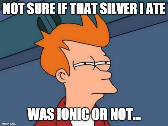 not sure if that silver i ate was ionic or not meme