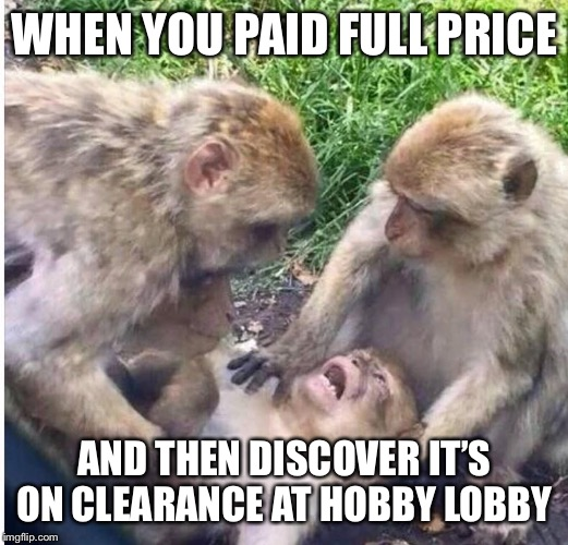 WHEN YOU PAID FULL PRICE; AND THEN DISCOVER IT'S ON CLEARANCE AT HOBBY LOBBY