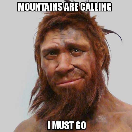 mountains aree calling i must go meme Neanderthals