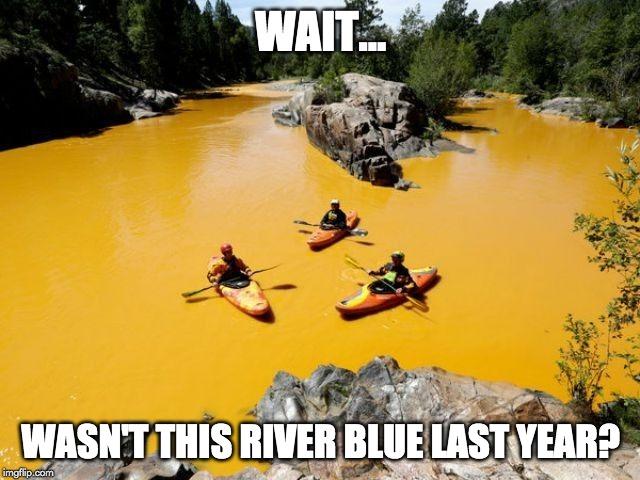 wait.... wasnt this river blue last year? meme