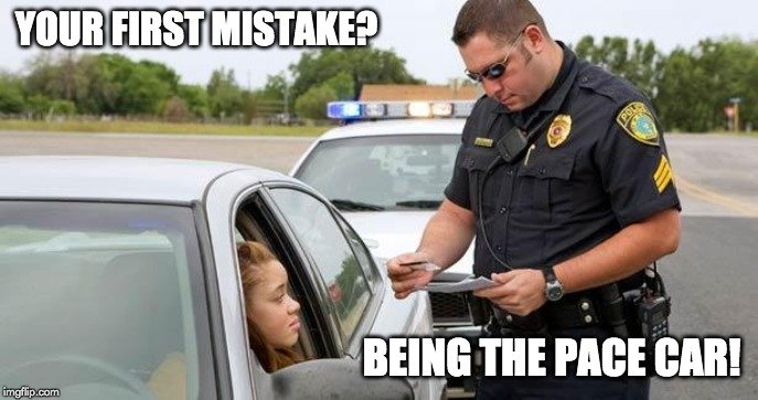 Your first mistake? being the pace car! meme