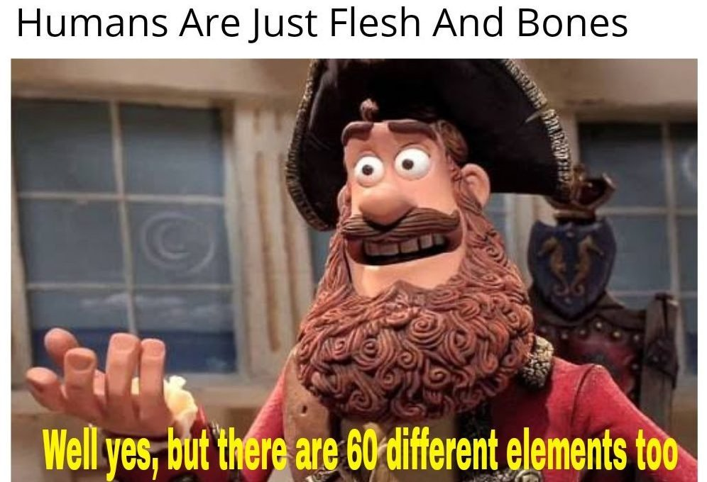 Flesh, bones and 60 different elements!
