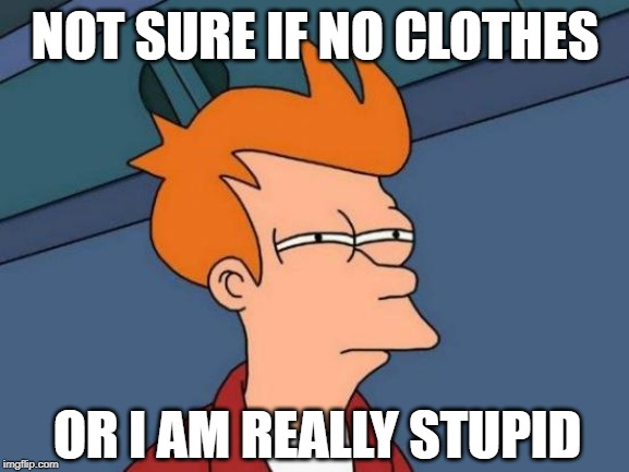 NOT SURE IF NO CLOTHES; OR I AM REALLY STUPID