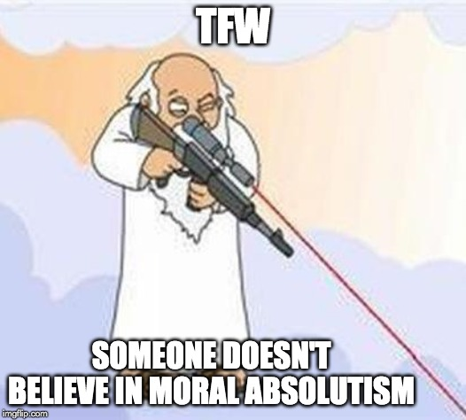 TFW some doesn't believe in normal absolutism meme